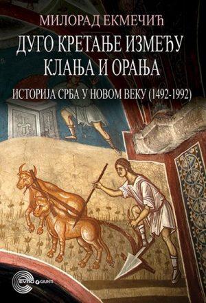 DUGO KRETANJE IZMEĐU KLANJA I ORANJA - ISTORIJA SRBA U NOVOM VEKU 1492-1992.