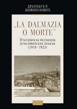 LA DALMAZIA O MORTE: ITALIJANSKA OKUPACIJA JUGOSSLOVENSKIH ZEMALJA 1918-1923