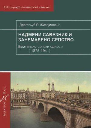Nadmeni saveznik i zanemareno srpstvo: britansko-srpski odnosi (1875-1941)