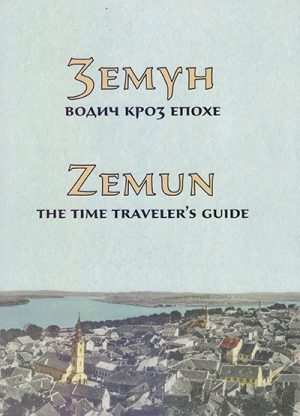 ZEMUN - VODIČ KROZ EPOHE / ZEMUN - THE TIME TRAVELERS GUIDE