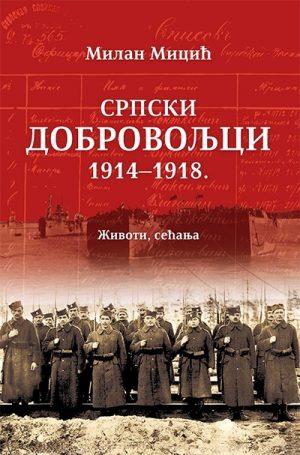 SRPSKI DOBROVOLJCI 1914-1918. - Životi, sećanja