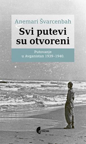 SVI PUTEVI SU OTVORENI - PUTOVANJE U AVGANISTAN 1939-1940 : IZABRANI TEKSTOVI