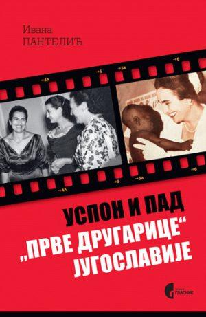 """USPON I PAD """"PRVE DRUGARICE"""" JUGOSLAVIJE - JOVANKA BROZ I SRPSKA JAVNOST 1952-2013."""