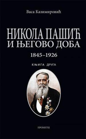 NIKOLA PAŠIĆ I NJEGOVO DOBA 1845-1926: KNJIGA DRUGA
