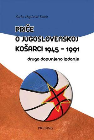 PRIČE O JUGOSLOVENSKOJ KOŠARCI 1945-1991 - DRUGO DOPUNJENO IZDANJE