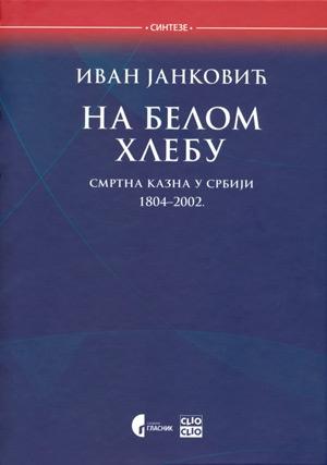 Na belom hlebu - Smrtna kazna u Srbiji 1804-2002