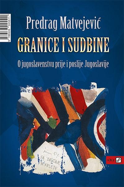 Granice i sudbine - O jugoslavenstvu i prije i poslije Jugoslavije