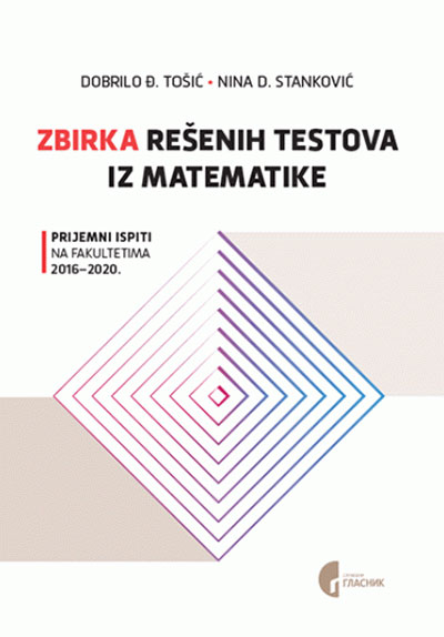 Zbirka rešenih testova iz matematike: prijemni ispiti na fakultetima 2016.-2020.